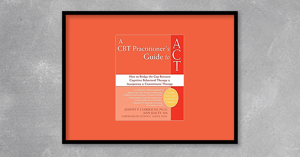 A CBT Practitioner's Guide to ACT, How to Bridge the Gap Between Cognitive Behavioral Therapy and Acceptance and Commitment Therapy by Joseph Ciarrochi at Kingzbook.com